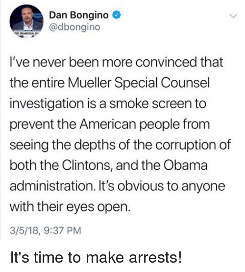 Obama, American, and Time: Dan Bongino  @dbongino  l've never been more convinced that  the entire Mueller Special Counsel  investigation is a smoke screen to  prevent the American people from  seeing the depths of the corruption of  both the Clintons, and the Obama  administration. It's obvious to anyone  with their eyes open.  3/5/18, 9:37 PM It's time to make arrests!