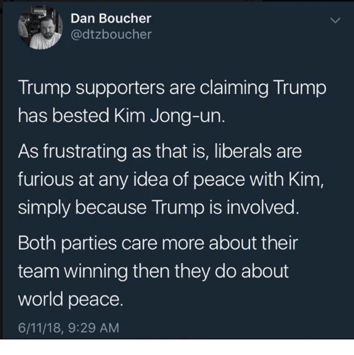 Kim Jong-Un, Memes, and Trump: Dan Boucher  @dtzboucher  Trump supporters are claiming Trump  has bested Kim Jong-un.  As frustrating as that is, liberals are  furious at any idea of peace with Kim,  simply because Trump is involved  Both parties care more about their  team winning then they do about  world peace.  6/11/18, 9:29 AM