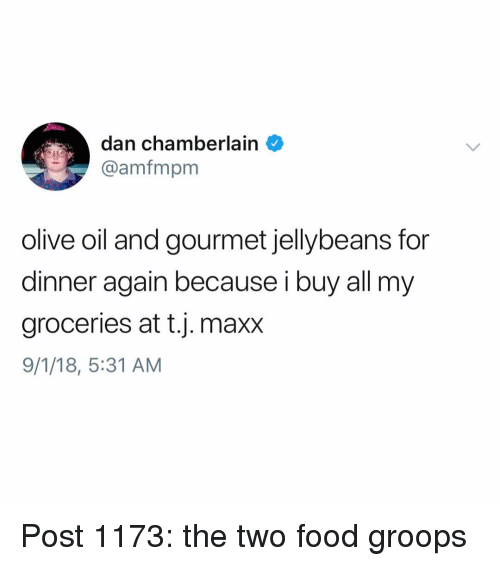 Food, Memes, and At&t: dan chamberlain  @amfmpm  olive oil and gourmet jellybeans for  dinner again because i buy all my  groceries at t.j. maxx  9/1/18, 5:31 AM Post 1173: the two food groops