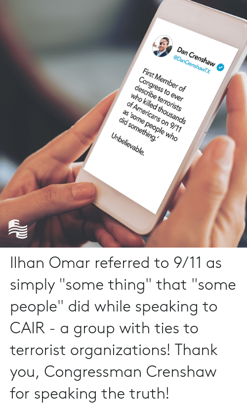 """9/11, Thank You, and Conservative: Dan Crenshaw  @DanCrenshawTX  First Member of  Congress to ever  describe terrorists  who killed thousands  of Americans on 9/11  as 'some people who  did something.  Unbelievable. Ilhan Omar referred to 9/11 as simply """"some thing"""" that """"some people"""" did while speaking to CAIR - a group with ties to terrorist organizations!   Thank you, Congressman Crenshaw for speaking the truth!"""
