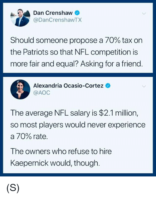 aoc: Dan Crenshaw  @DanCrenshawTX  Should someone propose a 70% tax on  the Patriots so that NFL competition is  more fair and equal? Asking for a friend  Alexandria Ocasio-Cortez  @AOC  The average NFL salary is $2.1 million,  so most players would never experience  a 70% rate.  The owners who refuse to hire  Kaepernick would, though (S)