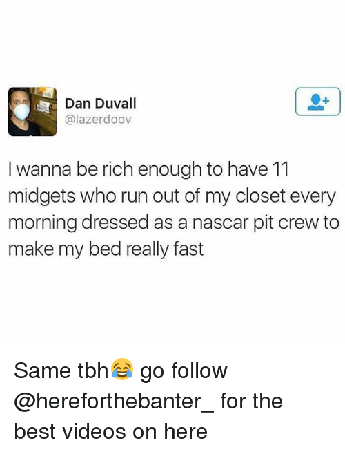Same Tbh: Dan Duvall  @lazerdoov  I wanna be rich enough to have 11  midgets who run out of my closet every  morning dressed as a nascar pit crew to  make my bed really fast Same tbh😂 go follow @hereforthebanter_ for the best videos on here