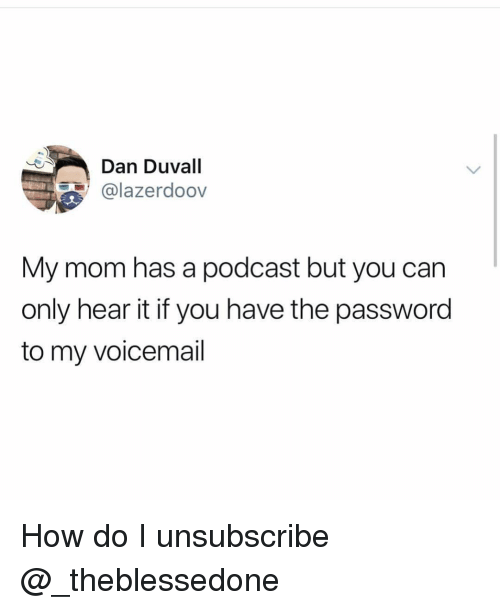 Girl Memes, Mom, and How: Dan Duvall  @lazerdoov  My mom has a podcast but you can  only hear it if you have the password  to my voicemail How do I unsubscribe @_theblessedone