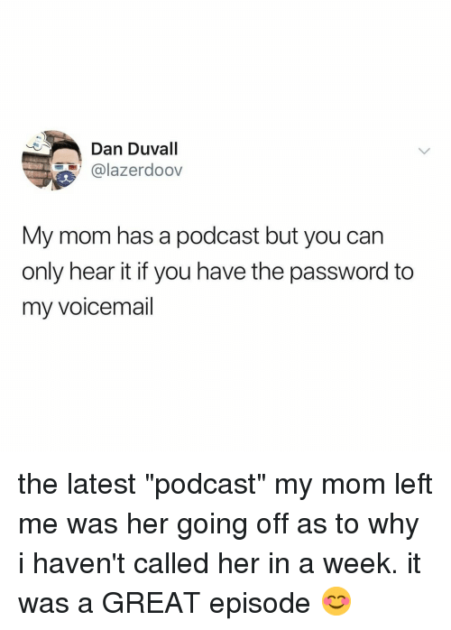 """Relatable, Mom, and Her: Dan Duvall  @lazerdoov  My mom has a podcast but you can  only hear it if you have the password to  my voicemail the latest """"podcast"""" my mom left me was her going off as to why i haven't called her in a week. it was a GREAT episode 😊"""