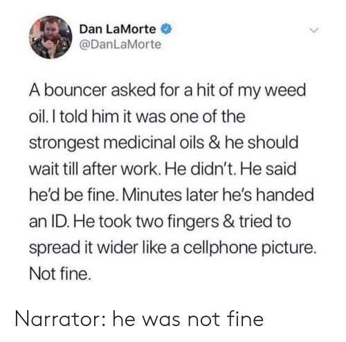 narrator: Dan LaMorte  @DanLaMorte  A bouncer asked for a hit of my weed  oil.I told him it was one of the  strongest medicinal oils & he should  wait till after work. He didn't. He said  he'd be fine, Minutes later he's handed  an ID. He took two fingers & tried to  spread it wider like a cellphone picture  Not fine Narrator: he was not fine