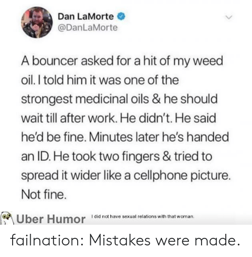 Tumblr, Uber, and Weed: Dan LaMorte  @DanLaMorte  A bouncer asked for a hit of my weed  oil. I told him it was one of the  strongest medicinal oils & he should  wait till after work. He didn't. He said  he'd be fine. Minutes later he's handed  an ID. He took two fingers & tried to  spread it wider like a cellphone picture.  Not fine.  I did not have sexual relations with that woman.  Uber Humor failnation:  Mistakes were made.