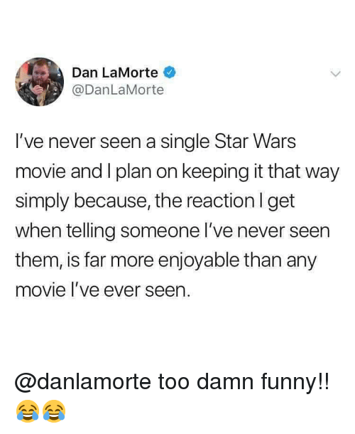 Funny, Memes, and Star Wars: Dan LaMorte  @DanLaMorte  I've never seen a single Star Wars  movie and I plan on keeping it that way  simply because, the reactionl get  when telling someone I've never seen  them, is far more enjoyable than any  movie l've ever seen. @danlamorte too damn funny!! 😂😂