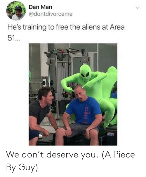 Aliens, Free, and Area 51: Dan Man  @dontdivorceme  He's training to free the aliens at Area  51...  rst We don't deserve you. (A Piece By Guy)