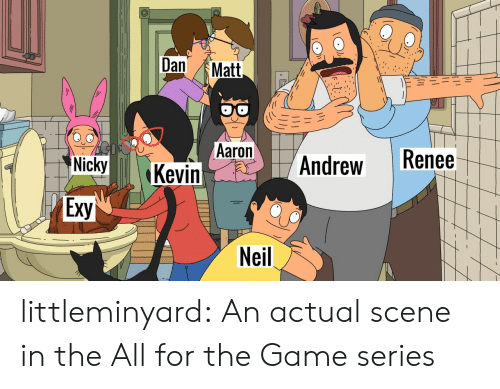 andrew: Dan  Matt  Aaron  Kevin  Renee  Andrew  Nicky  Exy  Neil littleminyard: An actual scene in the All for the Game series