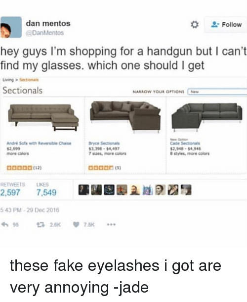 Fake, Ironic, and Mentos: dan mentos  DanMentos  Follow  hey guys I'm shopping for a handgun but I can't  find my glasses. which one should I get  iving Sectionale  Sectionals  NARROW YOUR OPTIONS Naw  André Sofa with Reversible Chase  2,699  more colors  Cade Sectionals  2,948-54,94  ryce Setionals  3,398-14,49  7 sizes, more color  ロロロロロ(12)  RETWEETS LIKES  2.5975 7,549  且剧01  43 PM-29 Dec 2016  わ95  £72.6K  7.5K these fake eyelashes i got are very annoying -jade