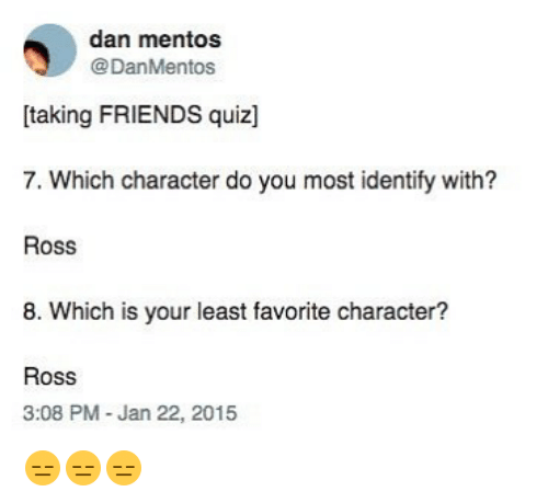 Friends, Funny, and Mentos: dan mentos  @DanMentos  [taking FRIENDS quiz]  7. Which character do you most identify with?  Ross  8. Which is your least favorite character?  Ross  3:08 PM -Jan 22, 2015 😑😑😑