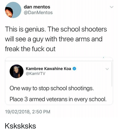 School Shooters: dan mentos  @DanMentos  This is genius. The school shooters  will see a guy with three arms and  freak the fuck out  Kambree Kawahine Koa  @KamVTV  One way to stop school shootings.  Place 3 armed veterans in every school.  19/02/2018, 2:50 PM Ksksksks