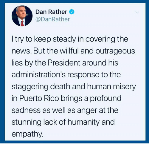 News, Death, and Empathy: Dan Rather  @DanRather  I try to keep steady in covering the  news. But the willful and outrageous  lies by the President around his  administration's response to the  staggering death and human misery  in Puerto Rico brings a profound  sadness as well as anger at the  stunning lack of humanity and  empathy.