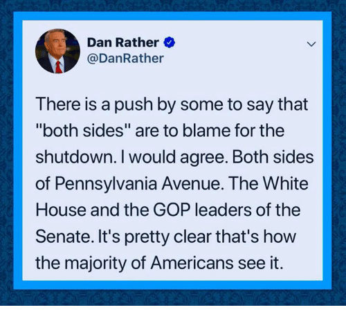 "gop: Dan Rather  @DanRather  There is a push by some to say that  ""both sides"" are to blame for the  shutdown. I would agree. Both sides  of Pennsylvania Avenue. The White  House and the GOP leaders of the  Senate. It's pretty clear that's how  the majority of Americans see it."