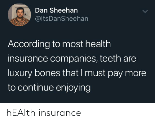 Bones, Health Insurance, and According: Dan Sheehan  @ItsDanSheehan  According to most health  insurance companies, teeth are  luxury bones that I must pay more  to continue enjoying hEAlth insurance