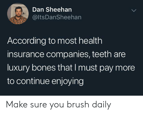 Bones, Health Insurance, and According: Dan Sheehan  @ItsDanSheehan  According to most health  insurance companies, teeth are  luxury bones that I must pay more  to continue enjoying Make sure you brush daily