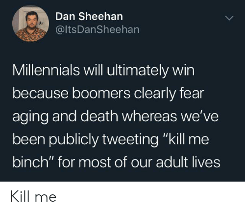 "tweeting: Dan Sheehan  @ItsDanSheehan  Millennials will ultimately win  because boomers clearly fear  aging and death whereas we've  been publicly tweeting ""kill me  binch"" for most of our adult lives Kill me"