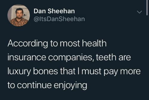 insurance companies: Dan Sheehan  @ltsDanSheehan  According to most health  insurance companies, teeth are  luxury bones that I must pay more  to continue enjoying