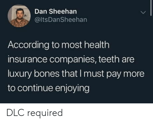 insurance companies: Dan Sheehan  @ltsDanSheehan  According to most health  insurance companies, teeth are  luxury bones that I must pay more  to continue enjoying DLC required