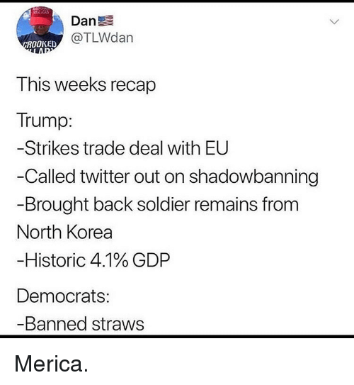 Memes, North Korea, and Twitter: Dan  @TLWdan  ROOKED  This weeks recap  Trump:  Strikes trade deal with EU  -Called twitter out on shadowbanning  Brought back soldier remains from  North Korea  Historic 4.1% GDP  Democrats:  Banned straws Merica.