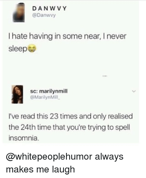 Memes, Insomnia, and Time: DAN WVY  @Danwvy  hate having in some near, Inever  sleep  sc: marilynmill  @Marilyn Mill.  I've read this 23 times and only realised  the 24th time that you're trying to spell  insomnia. @whitepeoplehumor always makes me laugh