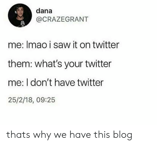 Saw, Twitter, and Blog: dana  @CRAZEGRANT  me: Imao i saw it on twitter  them: what's your twitter  me: I don't have twitter  25/2/18, 09:25 thats why we have this blog