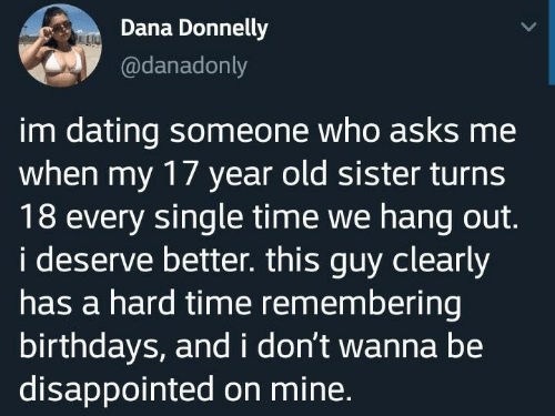 i don't wanna: Dana Donnelly  @danadonly  im dating someone who asks me  when my 17 year old sister turns  18 every single time we hang out.  i deserve better. this guy clearly  has a hard time remembering  birthdays, and i don't wanna be  disappointed on mine.
