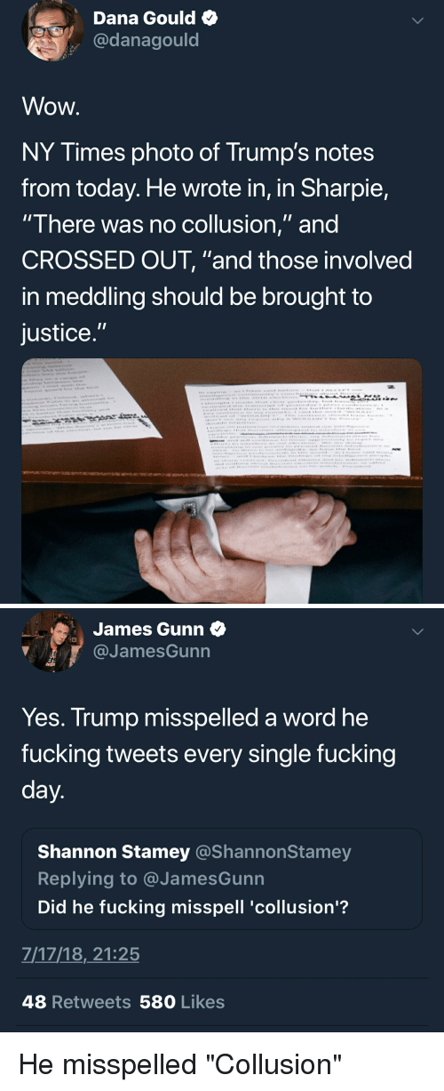 """facepalm: Dana Gould  @danagould  Wow  NY Times photo of Trump's notes  from today. He wrote in, in Sharpie,  There was no coliusion, and  CROSSED OUT, """"and those involved  in meddling should be brought to  justice   James Gunn  @JamesGunn  Yes. Trump misspelled a word he  fucking tweets every single fucking  Shannon Stamey @ShannonSta  Replying to @JamesGunn  Did he fucking misspell 'collusion'?  mey  7/17/18,21:25  48 Retweets 580 Likes He misspelled """"Collusion"""""""