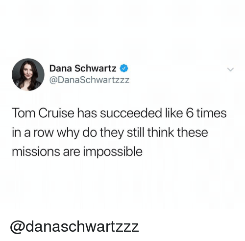 Tom Cruise, Cruise, and Dank Memes: Dana Schwartz  @DanaSchwartzz:z  Tom Cruise has succeeded like 6 times  in a row why do they still think these  missions are impossible @danaschwartzzz