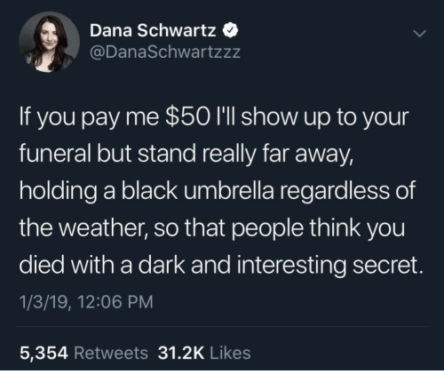 You Died: Dana Schwartz  @DanaSchwartzzz  If you pay me $50 I'll show up to your  funeral but stand really far away,  holding a black umbrella regardless of  the weather, so that people think you  died with a dark and interesting secret  1/3/19, 12:06 PM  5,354 Retweets 31.2K Likes