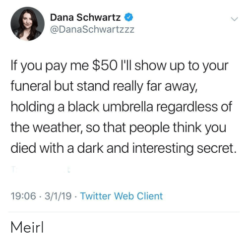You Died: Dana Schwartz  @DanaSchwartzzz  If you pay me $50 I'll show up to your  funeral but stand really far away,  holding a black umbrella regardless of  the weather, so that people think you  died with a dark and interesting secret.  19:06 3/1/19 Twitter Web Client Meirl