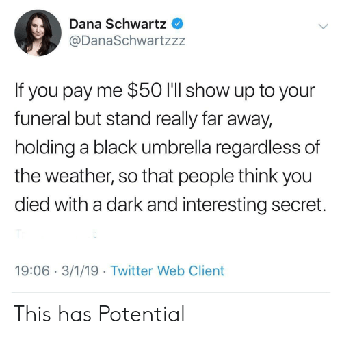 Twitter, Black, and The Weather: Dana Schwartz  @DanaSchwartzzz  If you pay me $50 I'll show up to your  funeral but stand really far away,  holding a black umbrella regardless of  the weather, so that people think you  died with a dark and interesting secret.  19:06 3/1/19 Twitter Web Client This has Potential