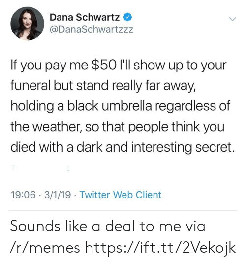 You Died: Dana Schwartz  @DanaSchwartzzz  If you pay me $50 l'll show up to your  funeral but stand really far away,  holding a black umbrella regardless of  the weather, so that people think you  died with a dark and interesting secret.  19:06 3/1/19 Twitter Web Client Sounds like a deal to me via /r/memes https://ift.tt/2Vekojk