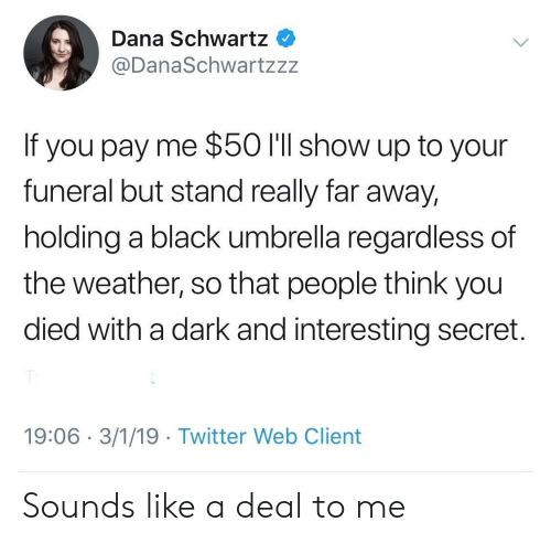 You Died: Dana Schwartz  @DanaSchwartzzz  If you pay me $50 l'll show up to your  funeral but stand really far away,  holding a black umbrella regardless of  the weather, so that people think you  died with a dark and interesting secret.  19:06 3/1/19 Twitter Web Client Sounds like a deal to me