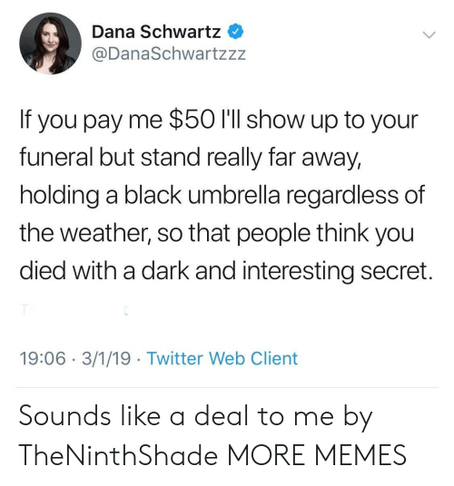 You Died: Dana Schwartz  @DanaSchwartzzz  If you pay me $50 l'll show up to your  funeral but stand really far away,  holding a black umbrella regardless of  the weather, so that people think you  died with a dark and interesting secret.  19:06 3/1/19 Twitter Web Client Sounds like a deal to me by TheNinthShade MORE MEMES