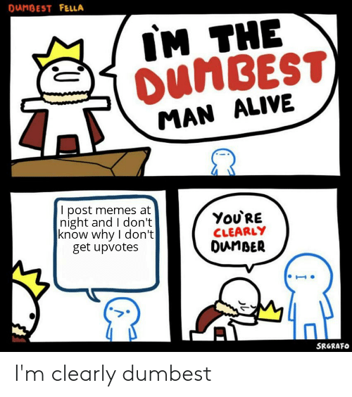 Danbest Fella Im The Dumbest Man Alive I Post Memes At Night And I Don T Know Why I Don T Get Upvotes You Re Clearly Dunber Srgrafo I M Clearly Dumbest Alive Meme On