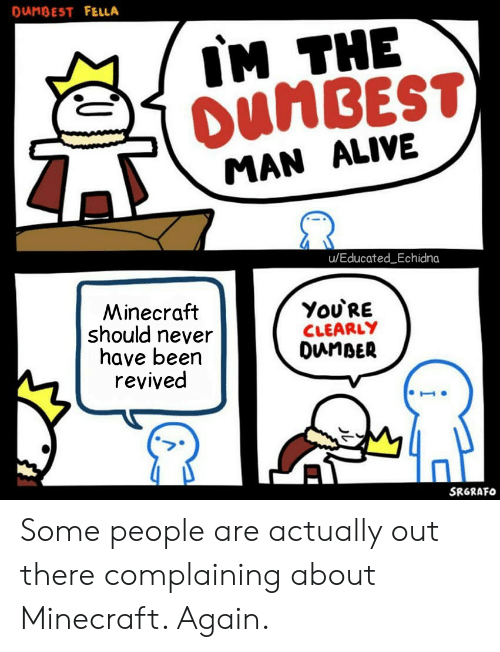 Alive, Minecraft, and Fella: DANBEST FELLA  IM THE  DUMBEST)  MAN ALIVE  u/Educated_Echidna  Minecraft  should never  have been  revived  You'RE  CLEARLY  DunBER  SRGRAFO Some people are actually out there complaining about Minecraft. Again.