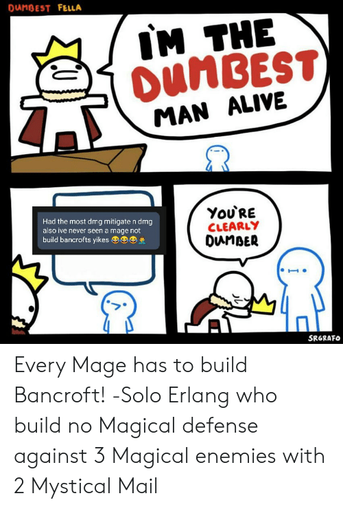 Danbest Fella Im The Dumbest Man Alive You Re Clearly Dunber Had The Most Dmg Mitigate N Dmg Also Ive Never Seen A Mage Not Build Bancrofts Yikes Srgrafo Every Mage Has To