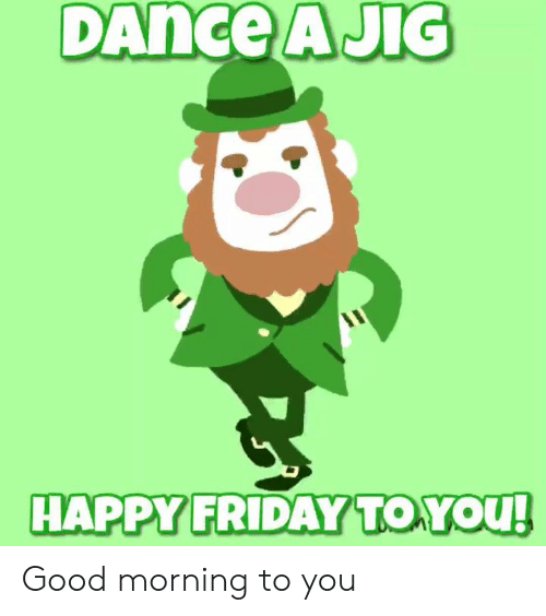 happy friday: DAnce  AJIG  HAPPY FRIDAY TO YOu Good morning to you
