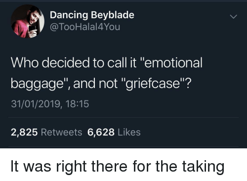 "Dancing, Beyblade, and Who: Dancing Beyblade  @TooHalal4You  Who decided to call it ""emotional  baggage"", and not ""griefcase""?  31/01/2019, 18:15  2,825 Retweets 6,628 Likes It was right there for the taking"