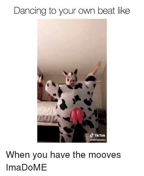 Dancing, Memes, and 🤖: Dancing to your own beat like  TikTok When you have the mooves ImaDoME