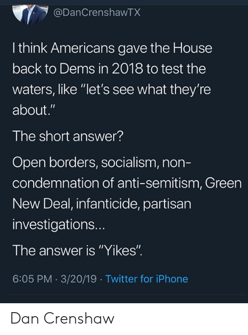 """Iphone, Memes, and Twitter: @DanCrenshawTX  l think Americans gave the House  back to Dems in 2018 to test the  waters, like """"let's see what they're  about.""""  The short answer?  Open borders, socialism, non-  condemnation of anti-semitism, Green  New Deal, infanticide, partisan  investigations..  The answer is """"Yikes""""  6:05 PM.3/20/19 Twitter for iPhone Dan Crenshaw"""