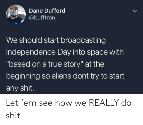 """Independence Day: Dane Dufford  @bufftron  We should start broadcasting  Independence Day into space with  """"based on a true story"""" at the  beginning so aliens dont try to start  any shit. Let 'em see how we REALLY do shit"""