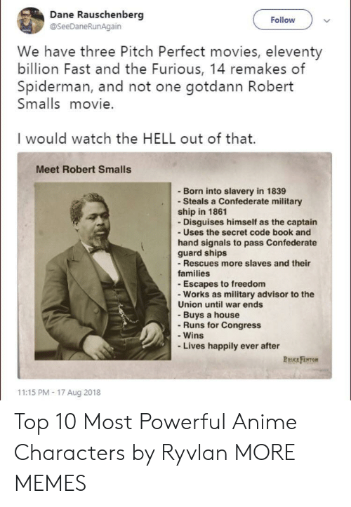 Anime, Dank, and Memes: Dane Rauschenberg  @SeeDaneRunAgain  Follow  We have three Pitch Perfect movies, eleventy  billion Fast and the Furious, 14 remakes of  Spiderman, and not one gotdann Robert  Smalls movie.  I would watch the HELL out of that.  Meet Robert Smalls  - Born into slavery in 1839  - Steals a Confederate military  ship in 1861  - Disguises himself as the captain  - Uses the secret code book and  hand signals to pass Confederate  guard ships  -Rescues more slaves and their  families  - Escapes to freedom  - Works as military advisor to the  Union until war ends  - Buys a house  - Runs for Congress  - Wins  Lives happily ever after  PRUCE FENTON  11:15 PM- 17 Aug 2018 Top 10 Most Powerful Anime Characters by Ryvlan MORE MEMES