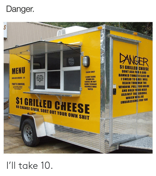 Venmo: Danger.  DANGER  $1 GRILLED CHEESE  MENU  DONT ASK FORA GOD-  DAMNED TOMATro SLICE OR  I SWEAR TO GODI WILL  REACH THRO UGH THE  CASH ONLY  SET YOUR  WALLETS OUT  BET DONT GET  YOUR HOPES  UP.  I DONT HAVE  VENMO BE-  CAUSE IM NOT  SOME TEENAGE  ASSHOLE WHO  VAPES  GRILLED CHEESE-$1  THAT'S ENOUGH  WINDOW, PULL YOU INSIDE  AND HOLD YOUR HEAD  AGAINST THE GRIDDLE  WHICH WILL BE  s1PLACE TRAT  $1 GRILLED CHEESE  EMBARASSING FOR YOU  NO CHANGE GIVEN, SORT OUT YOUR OWN SHIT I'll take 10.