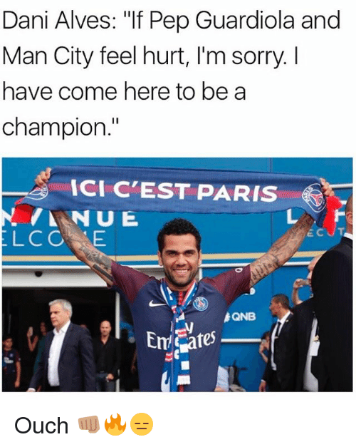 """Memes, Sorry, and Paris: Dani Alves: """"If Pep Guardiola and  Man City feel hurt, I'm sorry. I  have come here to be a  champion.  ICI C'EST PARIS  LCOE  QNB Ouch 👊🏽🔥😑"""