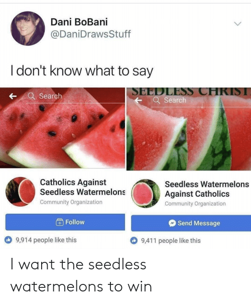 Organization: Dani BoBani  @DaniDrawsStuff  I don't know what to say  SEEDLESS CHRISI  Q Search  Search  Catholics Against  Seedless Watermelons  @i  Seedless Watermelons  Against Catholics  Community Organization  Community Organization  Follow  Send Message  9,914 people like this  9,411 people like this I want the seedless watermelons to win