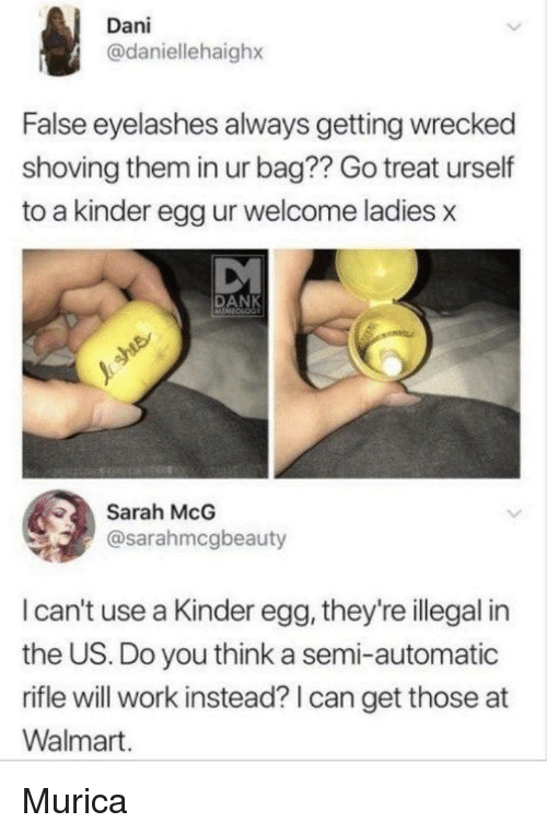 Wrecked: Dani  @daniellehaighx  False eyelashes always getting wrecked  shoving them in ur bag?? Go treat urself  to a kinder egg ur welcome ladies x  DANK  Sarah McG  @sarahmcgbeauty  I can't use a Kinder egg, they're illegal in  the US. Do you think a semi-automatic  rifle will work instead? I can get those at  Walmart. Murica