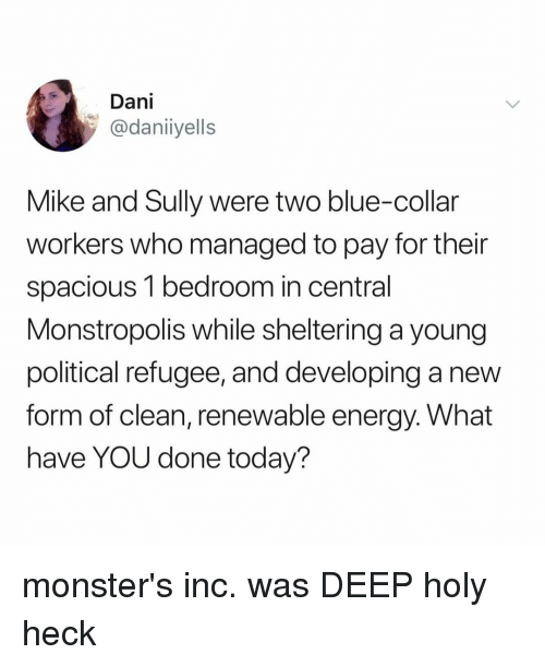 Energy, Monsters Inc, and Blue: Dani  @daniiyells  Mike and Sully were two blue-collar  workers who managed to pay for their  spacious 1 bedroom in central  Monstropolis while sheltering a young  political refugee, and developing a new  form of clean, renewable energy. What  have YOU done today? monster's inc. was DEEP holy heck