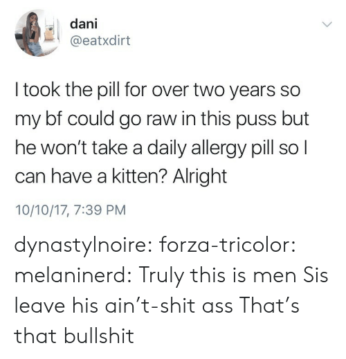 Ass, Shit, and Tumblr: dani  @eatxdirt  I took the pill for over two years so  my bf could go raw in this puss but  he won't take a daily allergy pill so l  can have a kitten? Alright  10/10/17, 7:39 PM dynastylnoire: forza-tricolor:   melaninerd: Truly this is men  Sis leave his ain't-shit ass   That's that bullshit